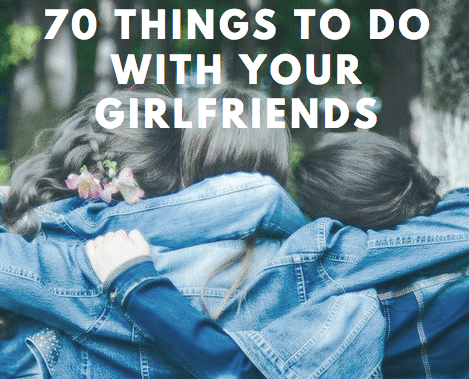 70 Things to Do with your Girlfriends