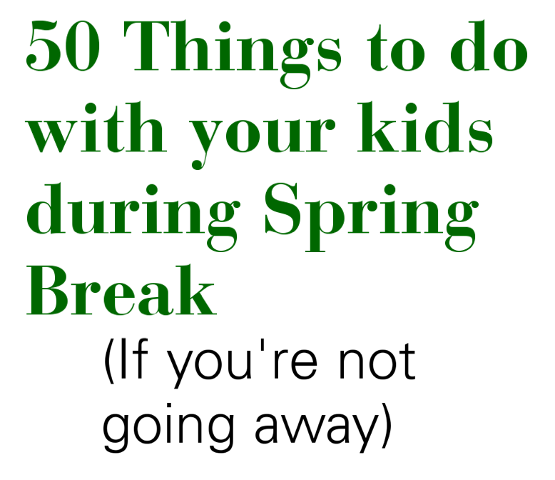 50 things to do with your kids over spring break if you re not