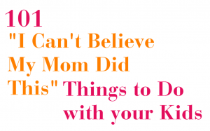 Mom Surprise - 101 Things to do with your kids