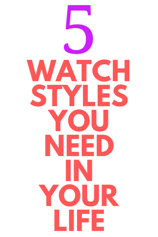 Wearing a Watch - 5 Watch Styles You Need in Your Life